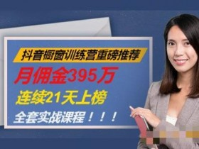 抖音橱窗训练营重磅推荐:月佣金395万,连续21天上榜(全套课程)