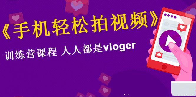 《手机轻松拍视频》训练营课,人人都是vloger(全套课程)