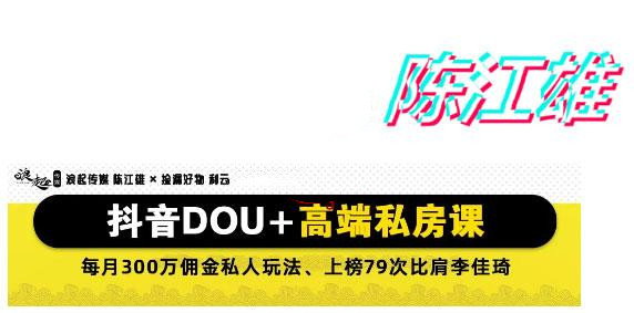 DOU+怎么投放最有效果?陈江雄:抖音DOU+高端付费课程百度网盘(价值9980)