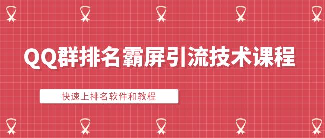QQ群排名霸屏引流技术课程:快速上排名软件和教程