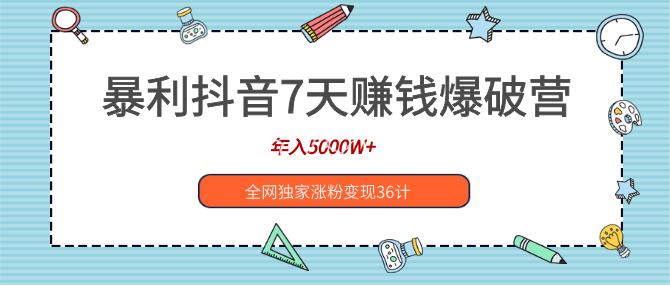 暴利抖音7天赚钱爆破营,年入5000W+全网独家涨粉变现36计