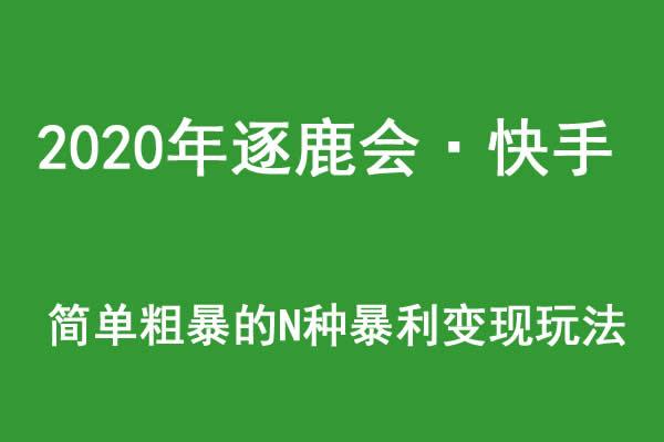 2020年逐鹿会·快手简单粗暴的N种暴利变现玩法(线下课程录音-收费12800元)