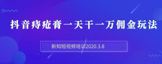 新知短视频培训2020.3.8抖音痔疮膏一天干一万佣金玩法分享(视频+文档)