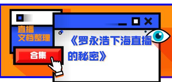 《罗永浩下海直播的秘密》直播文档整理合集(包含快手直播、淘宝直播、腾讯直播,抖音直播资料)