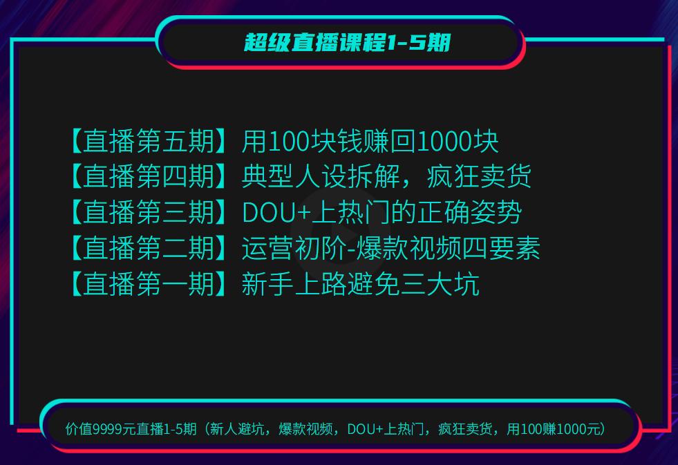 超级直播课程1-5期(新人避坑,爆款视频,DOU+上热门,疯狂卖货,用100赚1000元)(无水印)