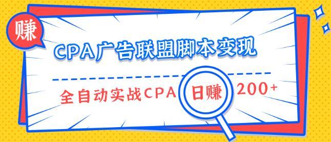 CPA广告联盟脚本变现,全自动引流实战CPA操作日赚200+项目(全套课程)