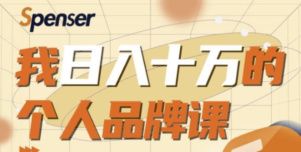 Spenser日入十万的个人品牌课,毕业3年上海买房,微信8个月赚百万