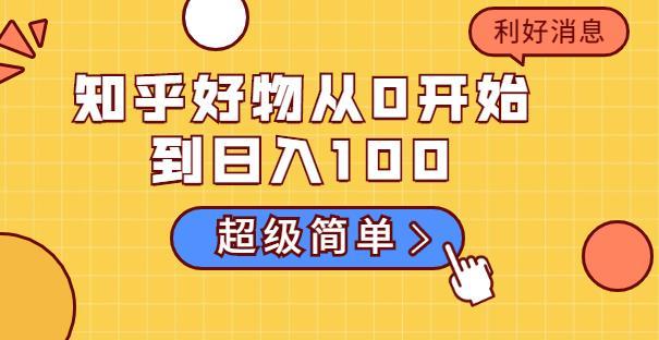 知乎好物从0开始到日入100,超级简单的玩法分享,新人一看也能上手操作
