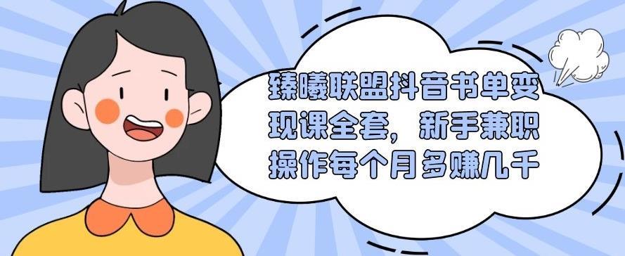 臻曦联盟抖音书单变现课全套,新手兼职操作每个月多赚几千【视频课程】