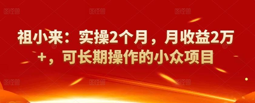 祖小来:实操2个月,月收益2万+,可长期操作的小众项目